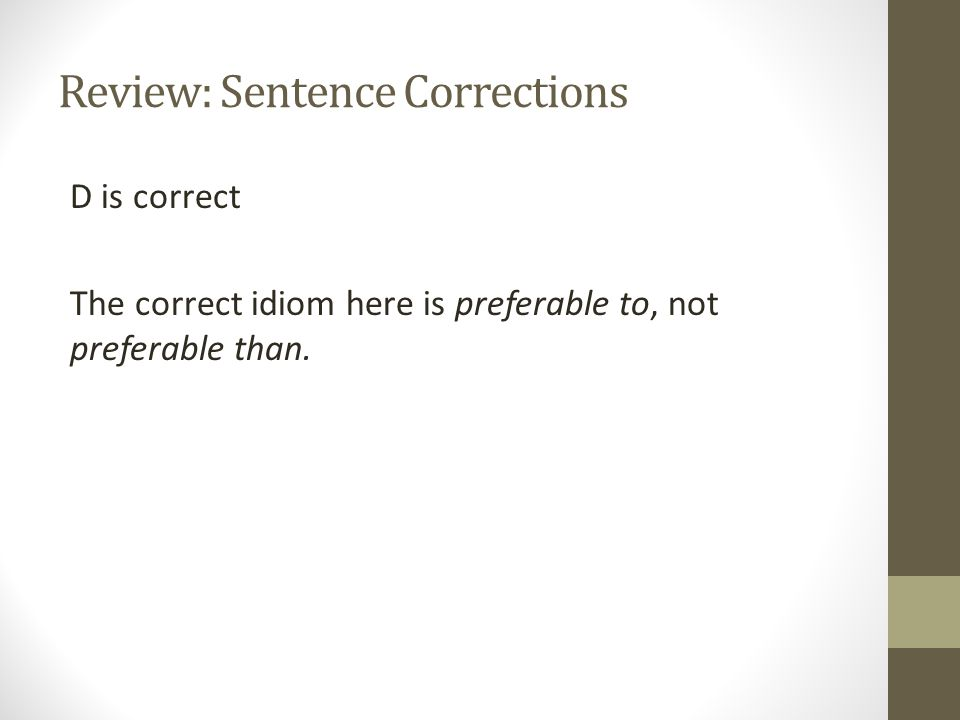 Review: Sentence Corrections D is correct The correct idiom here is preferable to, not preferable than.