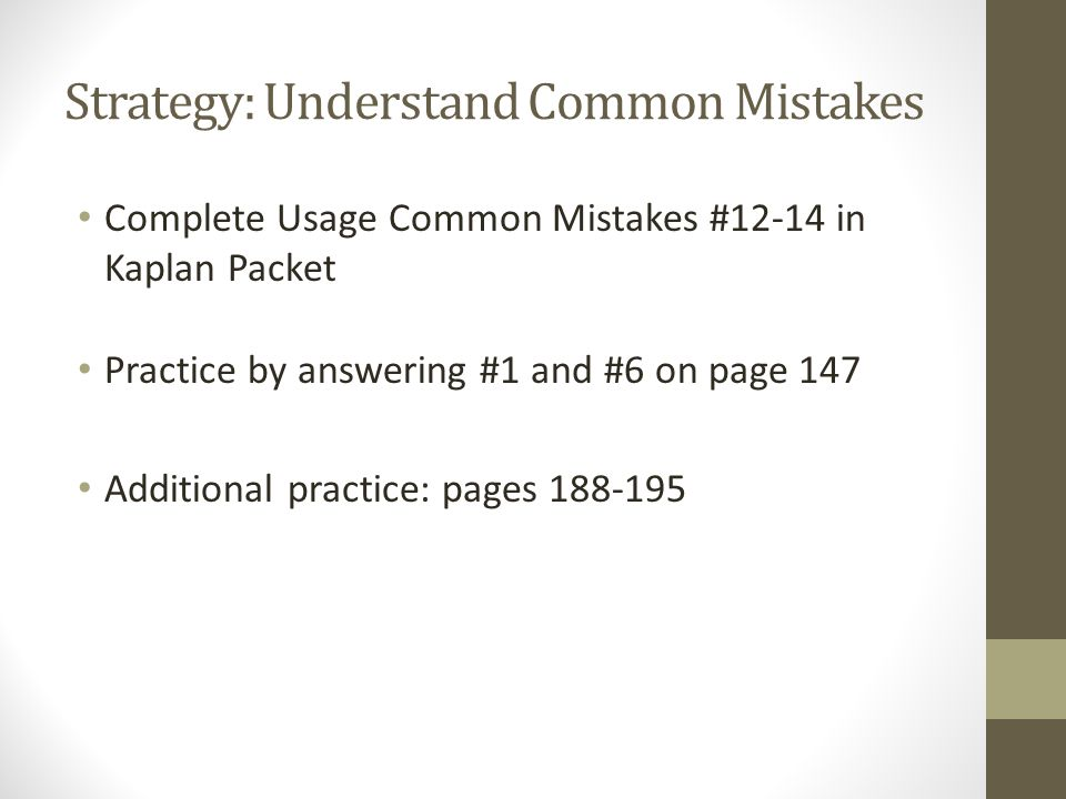 Strategy: Understand Common Mistakes Complete Usage Common Mistakes #12-14 in Kaplan Packet Practice by answering #1 and #6 on page 147 Additional pra