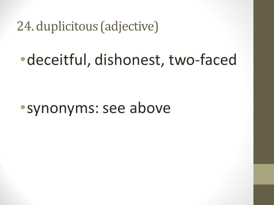 24. duplicitous (adjective) deceitful, dishonest, two-faced synonyms: see above