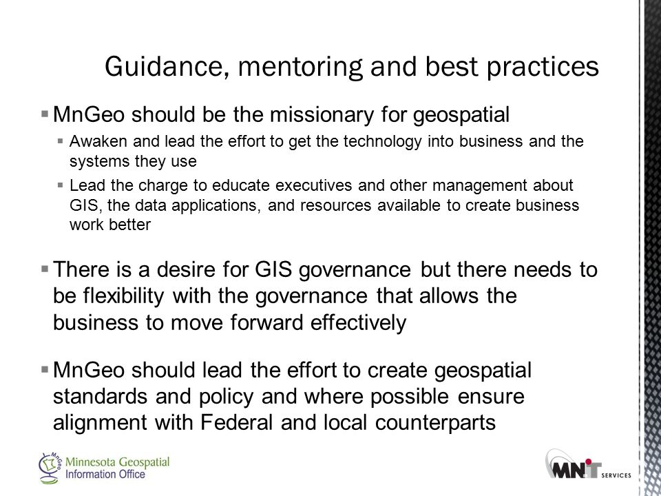  MnGeo should be the missionary for geospatial  Awaken and lead the effort to get the technology into business and the systems they use  Lead the charge to educate executives and other management about GIS, the data applications, and resources available to create business work better  There is a desire for GIS governance but there needs to be flexibility with the governance that allows the business to move forward effectively  MnGeo should lead the effort to create geospatial standards and policy and where possible ensure alignment with Federal and local counterparts