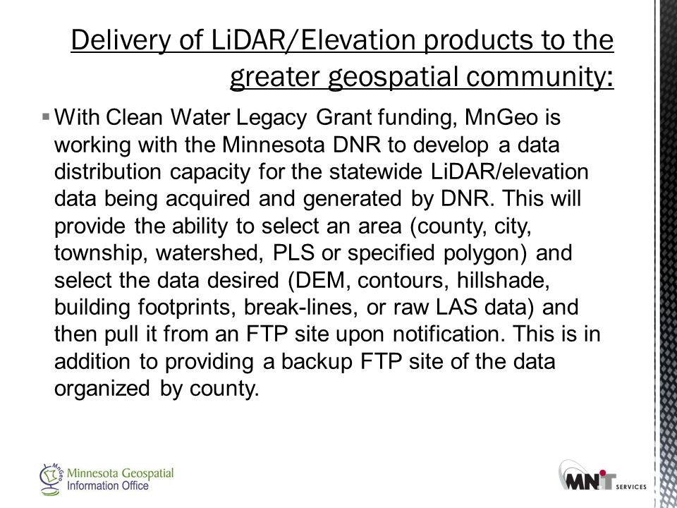  With Clean Water Legacy Grant funding, MnGeo is working with the Minnesota DNR to develop a data distribution capacity for the statewide LiDAR/elevation data being acquired and generated by DNR.