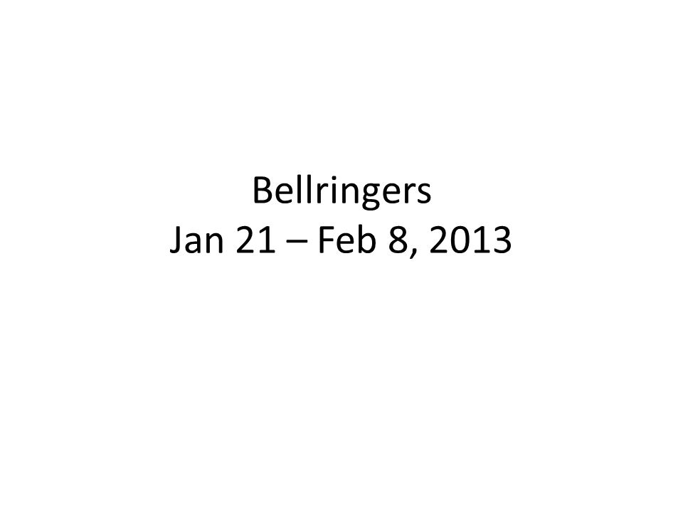 Bellringers Jan 21 – Feb 8, 2013
