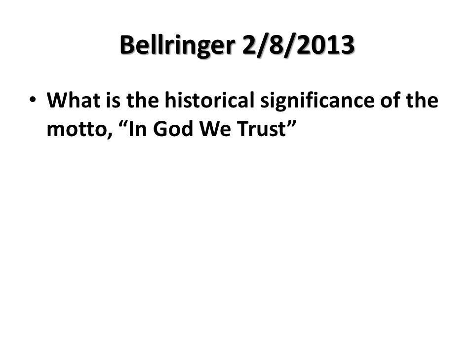 "Bellringer 2/8/2013 What is the historical significance of the motto, ""In God We Trust"""
