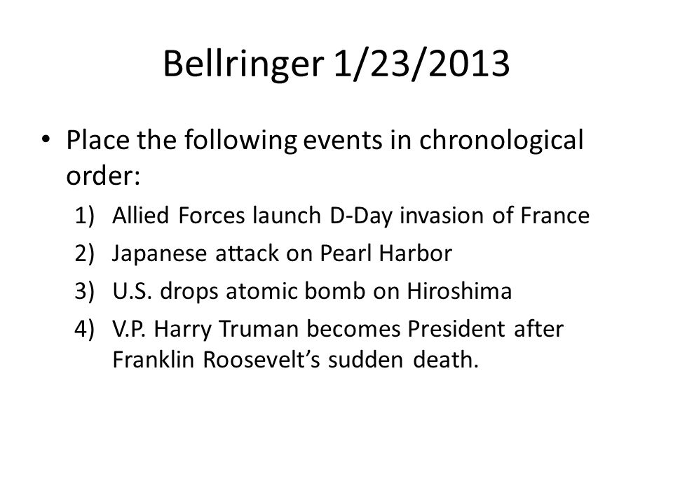 Bellringer 1/23/2013 Place the following events in chronological order: 1)Allied Forces launch D-Day invasion of France 2)Japanese attack on Pearl Harbor 3)U.S.