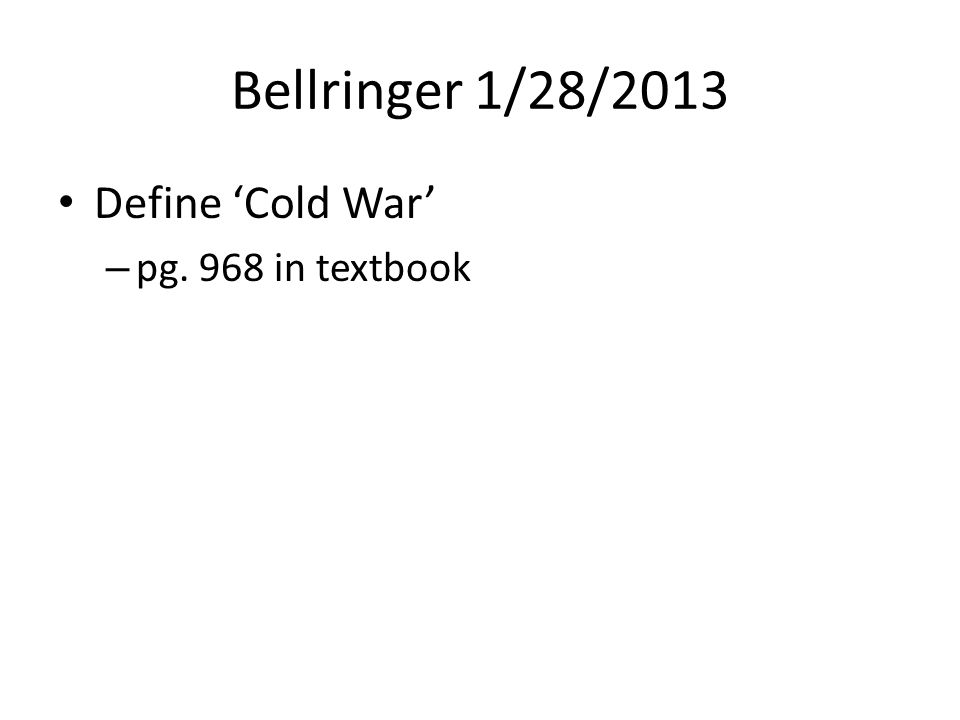Bellringer 1/28/2013 Define 'Cold War' – pg. 968 in textbook
