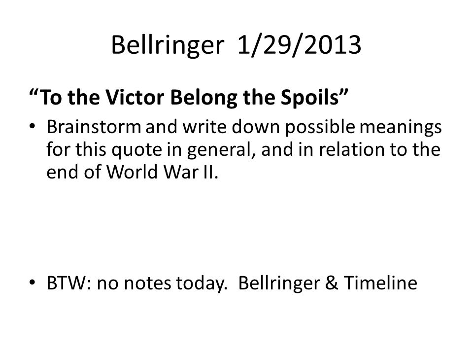 "Bellringer 1/29/2013 ""To the Victor Belong the Spoils"" Brainstorm and write down possible meanings for this quote in general, and in relation to the e"