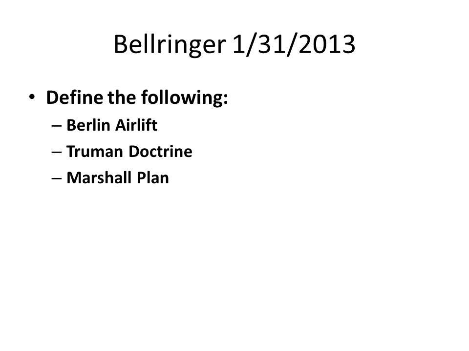 Bellringer 1/31/2013 Define the following: – Berlin Airlift – Truman Doctrine – Marshall Plan