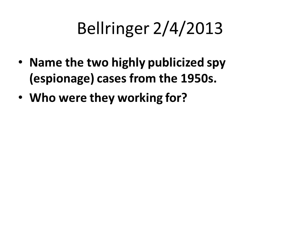 Bellringer 2/4/2013 Name the two highly publicized spy (espionage) cases from the 1950s. Who were they working for?