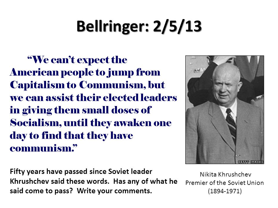 We can't expect the American people to jump from Capitalism to Communism, but we can assist their elected leaders in giving them small doses of Socialism, until they awaken one day to find that they have communism. Bellringer: 2/5/13 Nikita Khrushchev Premier of the Soviet Union (1894-1971) Fifty years have passed since Soviet leader Khrushchev said these words.