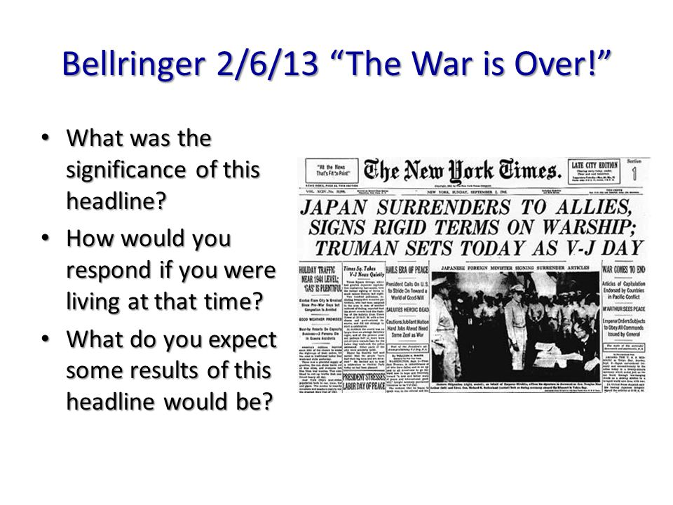 "Bellringer 2/6/13 ""The War is Over!"" What was the significance of this headline? What was the significance of this headline? How would you respond if"