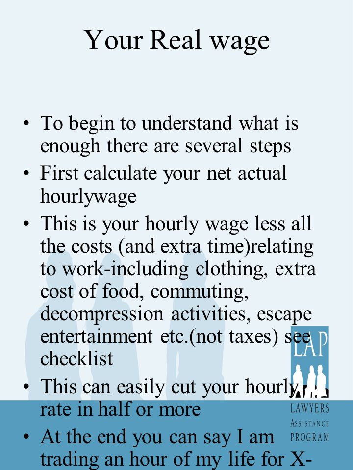 Your Real wage To begin to understand what is enough there are several steps First calculate your net actual hourlywage This is your hourly wage less all the costs (and extra time)relating to work-including clothing, extra cost of food, commuting, decompression activities, escape entertainment etc.(not taxes) see checklist This can easily cut your hourly rate in half or more At the end you can say I am trading an hour of my life for X- this gives you something to use as a measurement of value of things you buy