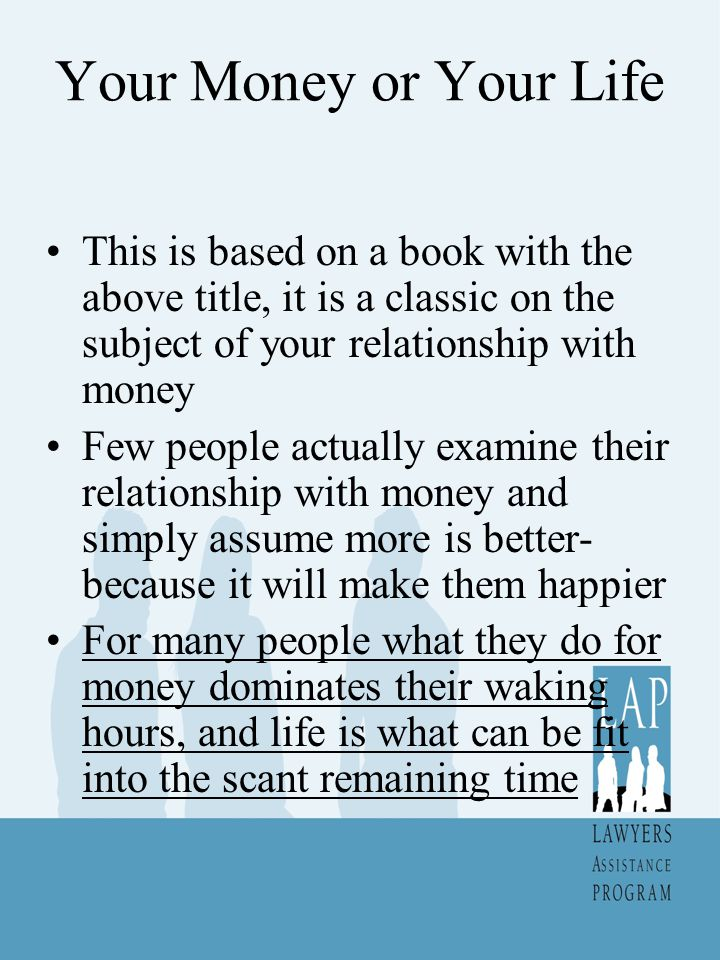 Your Money or Your Life This is based on a book with the above title, it is a classic on the subject of your relationship with money Few people actually examine their relationship with money and simply assume more is better- because it will make them happier For many people what they do for money dominates their waking hours, and life is what can be fit into the scant remaining time