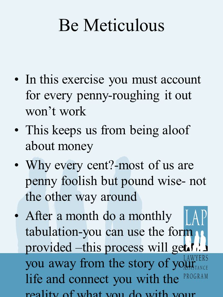 Be Meticulous In this exercise you must account for every penny-roughing it out won't work This keeps us from being aloof about money Why every cent -most of us are penny foolish but pound wise- not the other way around After a month do a monthly tabulation-you can use the form provided –this process will get you away from the story of your life and connect you with the reality of what you do with your money