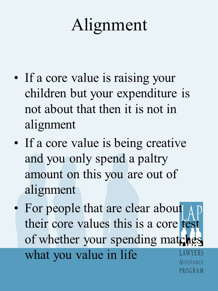 Alignment If a core value is raising your children but your expenditure is not about that then it is not in alignment If a core value is being creative and you only spend a paltry amount on this you are out of alignment For people that are clear about their core values this is a core test of whether your spending matches what you value in life