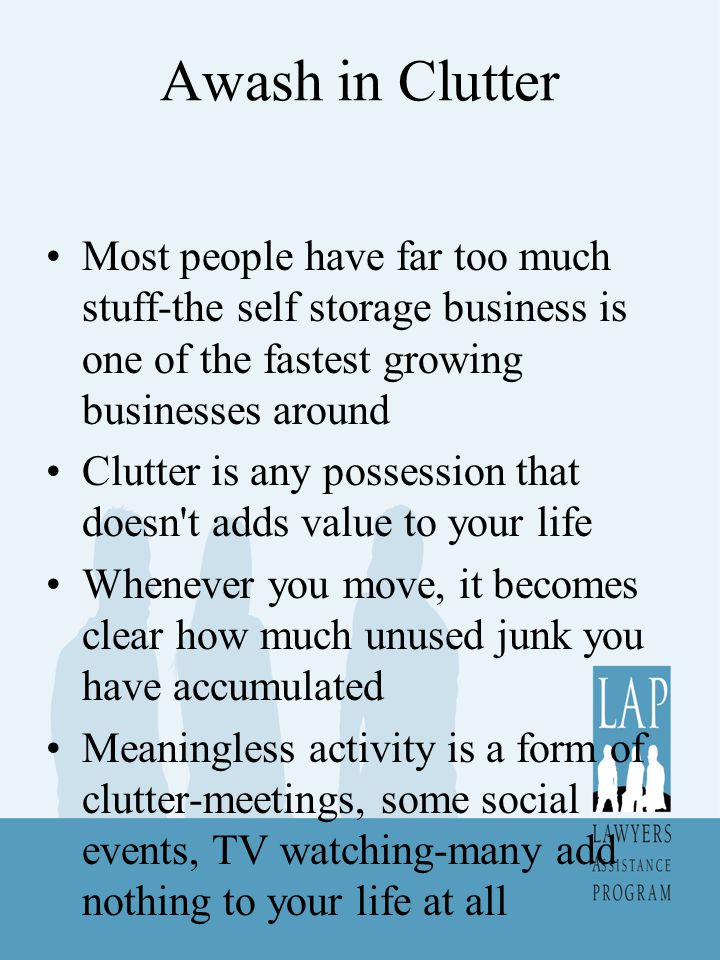 Awash in Clutter Most people have far too much stuff-the self storage business is one of the fastest growing businesses around Clutter is any possession that doesn t adds value to your life Whenever you move, it becomes clear how much unused junk you have accumulated Meaningless activity is a form of clutter-meetings, some social events, TV watching-many add nothing to your life at all