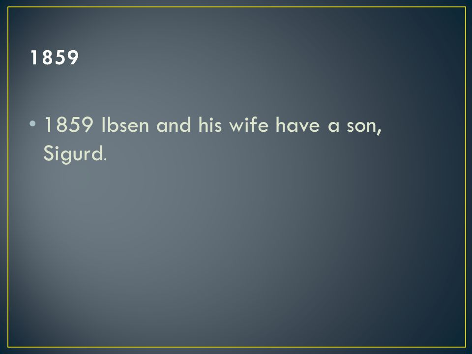 1859 Ibsen and his wife have a son, Sigurd.