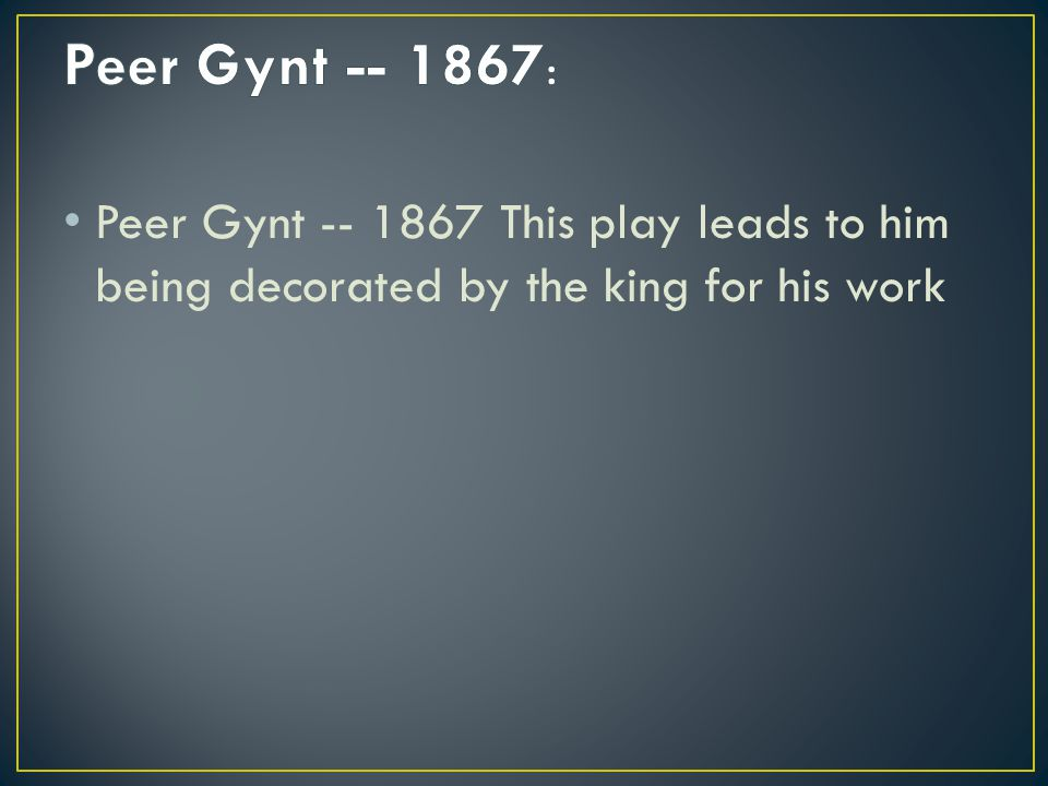 Peer Gynt -- 1867 This play leads to him being decorated by the king for his work