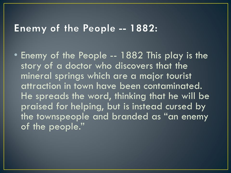 Enemy of the People -- 1882 This play is the story of a doctor who discovers that the mineral springs which are a major tourist attraction in town have been contaminated.