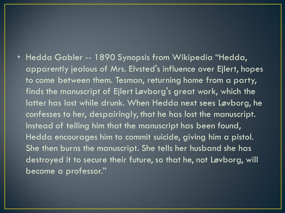 Hedda Gabler -- 1890 Synopsis from Wikipedia Hedda, apparently jealous of Mrs.