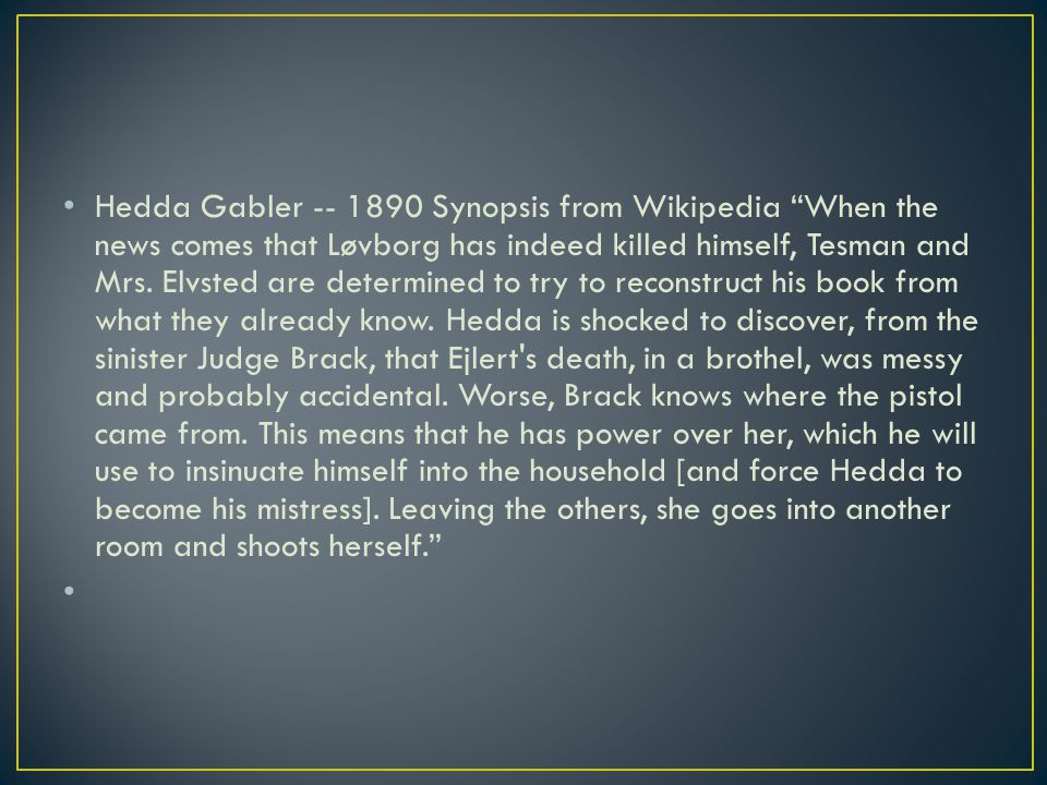 Hedda Gabler -- 1890 Synopsis from Wikipedia When the news comes that Løvborg has indeed killed himself, Tesman and Mrs.