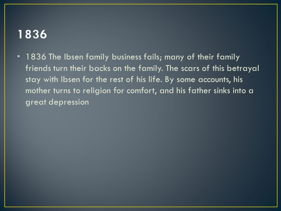 1836 The Ibsen family business fails; many of their family friends turn their backs on the family.