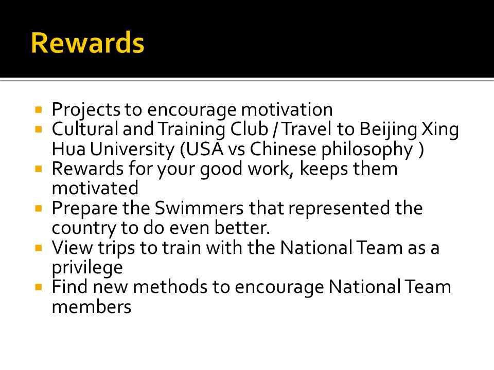  Projects to encourage motivation  Cultural and Training Club / Travel to Beijing Xing Hua University (USA vs Chinese philosophy )  Rewards for your good work, keeps them motivated  Prepare the Swimmers that represented the country to do even better.