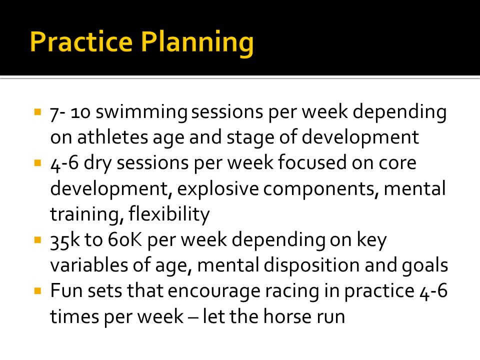  7- 10 swimming sessions per week depending on athletes age and stage of development  4-6 dry sessions per week focused on core development, explosive components, mental training, flexibility  35k to 60K per week depending on key variables of age, mental disposition and goals  Fun sets that encourage racing in practice 4-6 times per week – let the horse run