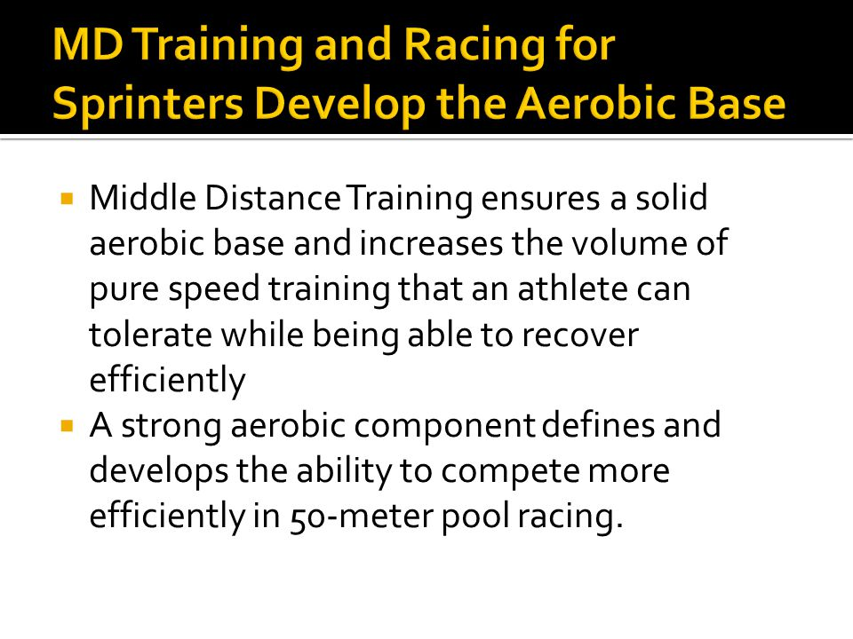  Middle Distance Training ensures a solid aerobic base and increases the volume of pure speed training that an athlete can tolerate while being able to recover efficiently  A strong aerobic component defines and develops the ability to compete more efficiently in 50-meter pool racing.