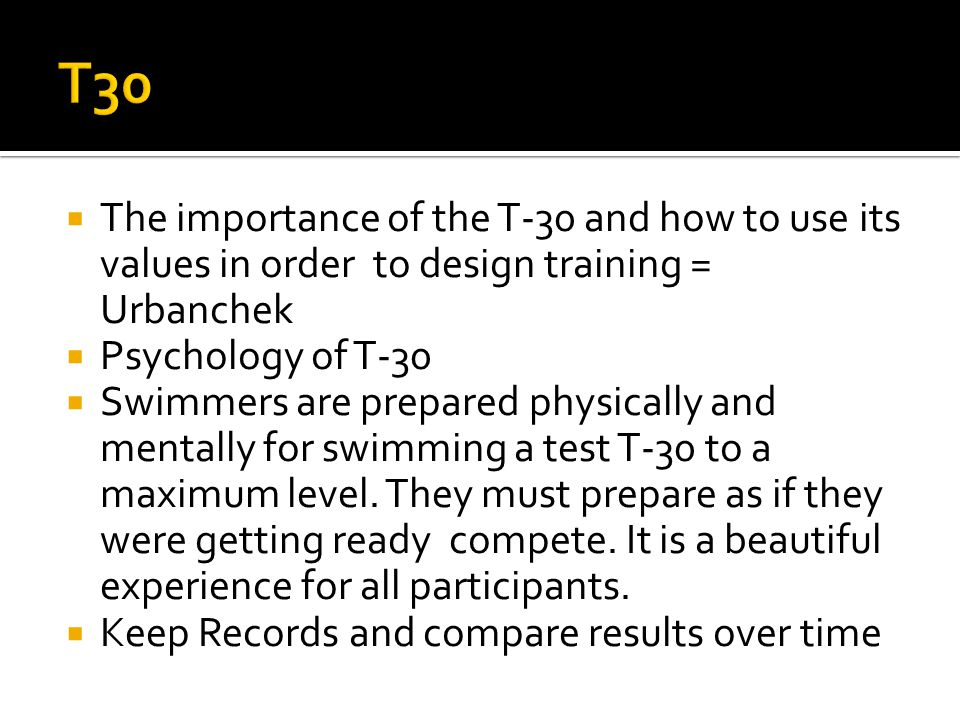  The importance of the T-30 and how to use its values ​​ in order to design training = Urbanchek  Psychology of T-30  Swimmers are prepared physically and mentally for swimming a test T-30 to a maximum level.