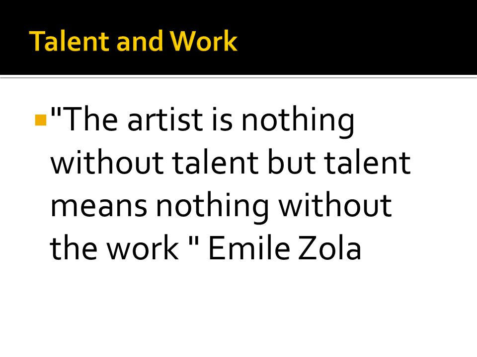  The artist is nothing without talent but talent means nothing without the work Emile Zola