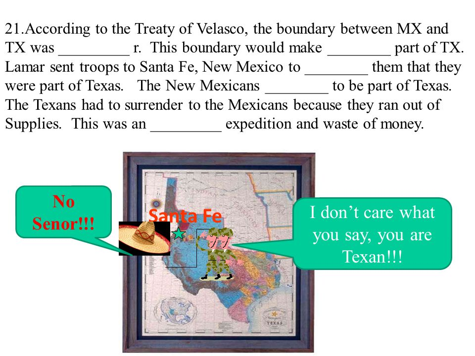 21.According to the Treaty of Velasco, the boundary between MX and TX was _________ r. This boundary would make ________ part of TX. Lamar sent troops