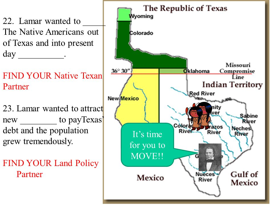 It's time for you to MOVE!! 22. Lamar wanted to _____ The Native Americans out of Texas and into present day __________. FIND YOUR Native Texan Partne