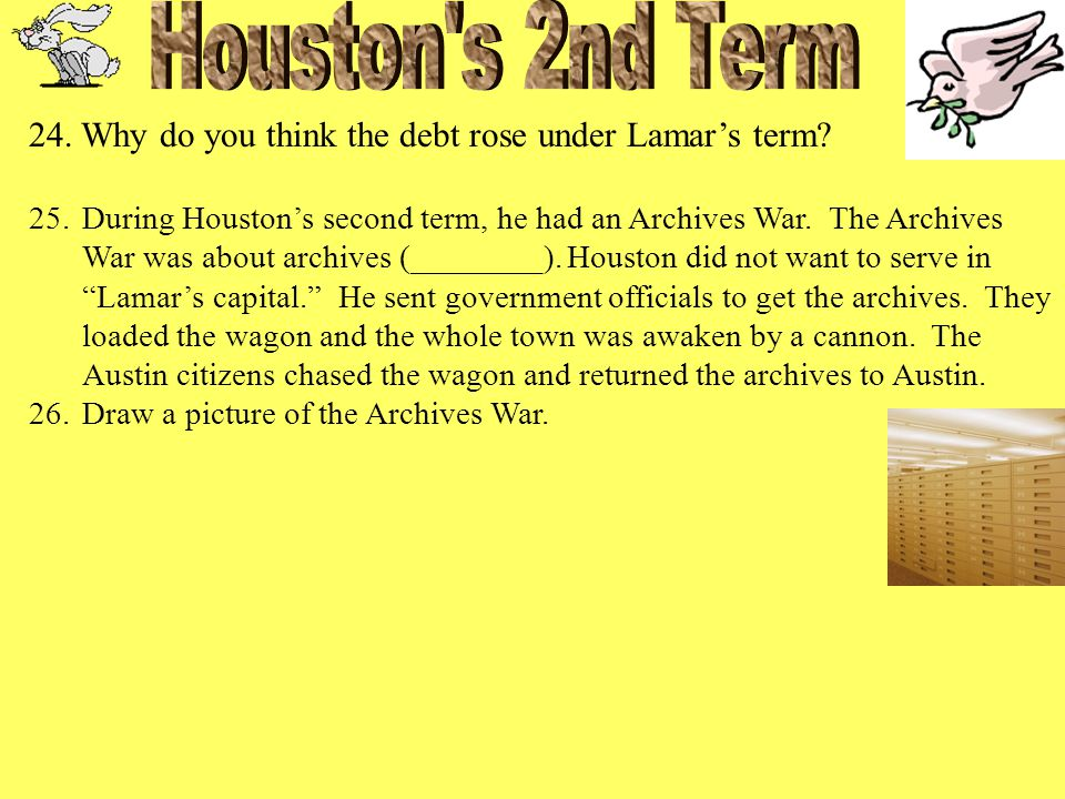 24. Why do you think the debt rose under Lamar's term? 25.During Houston's second term, he had an Archives War. The Archives War was about archives (_