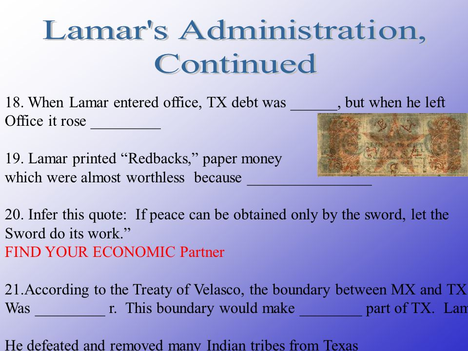 "18. When Lamar entered office, TX debt was ______, but when he left Office it rose _________ 19. Lamar printed ""Redbacks,"" paper money which were almo"