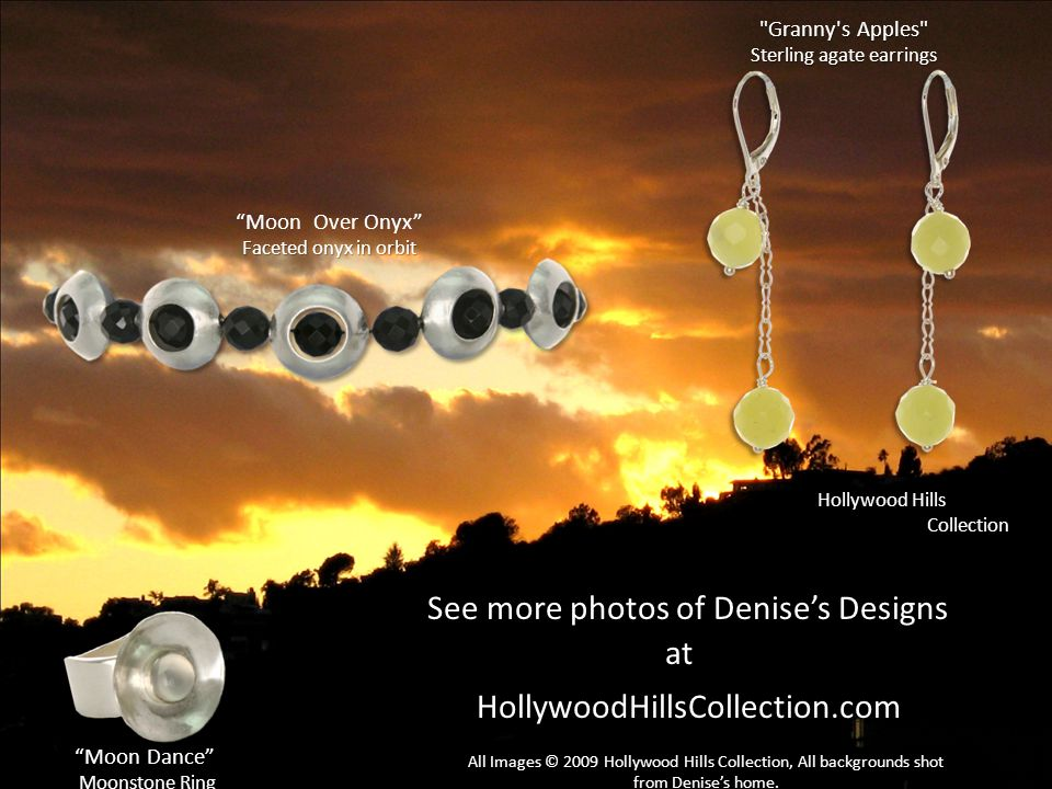 See more photos of Denise's Designs at at HollywoodHillsCollection.com HollywoodHillsCollection.com / Hollywood Hills Collection Granny s Apples Sterling agate earrings Moon Over Onyx Faceted onyx in orbit Moon Dance Moonstone Ring All Images © 2009 Hollywood Hills Collection, All backgrounds shot from Denise's home.