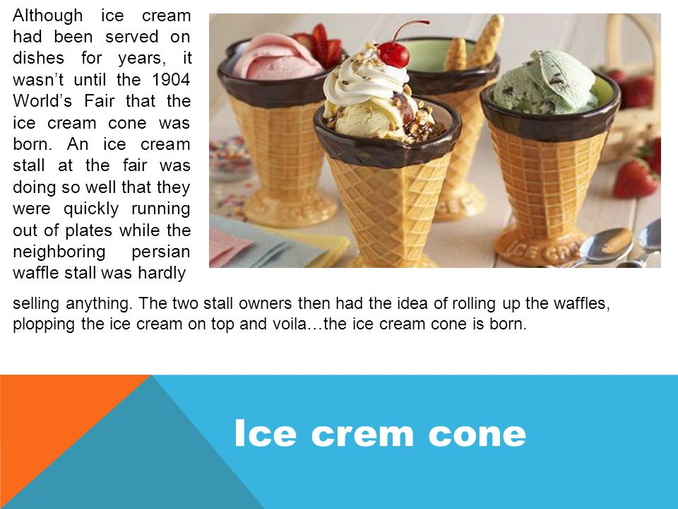 Although ice cream had been served on dishes for years, it wasn't until the 1904 World's Fair that the ice cream cone was born.