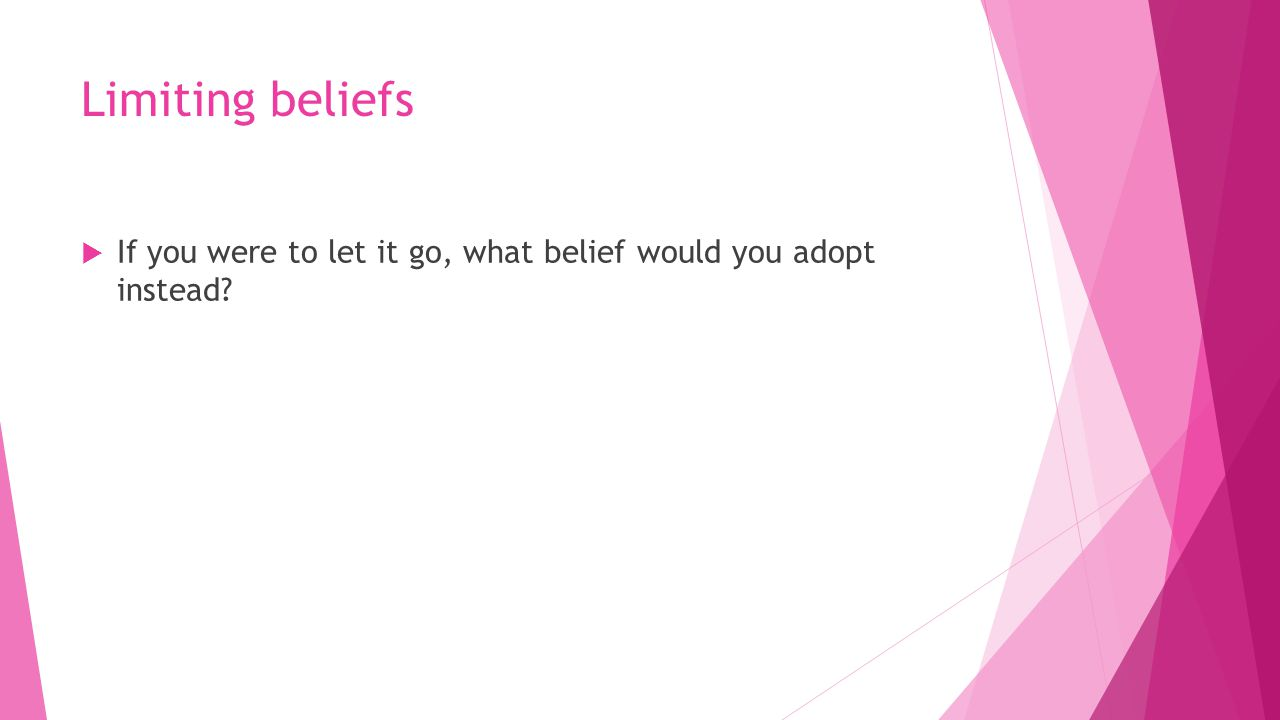 Limiting beliefs  If you were to let it go, what belief would you adopt instead