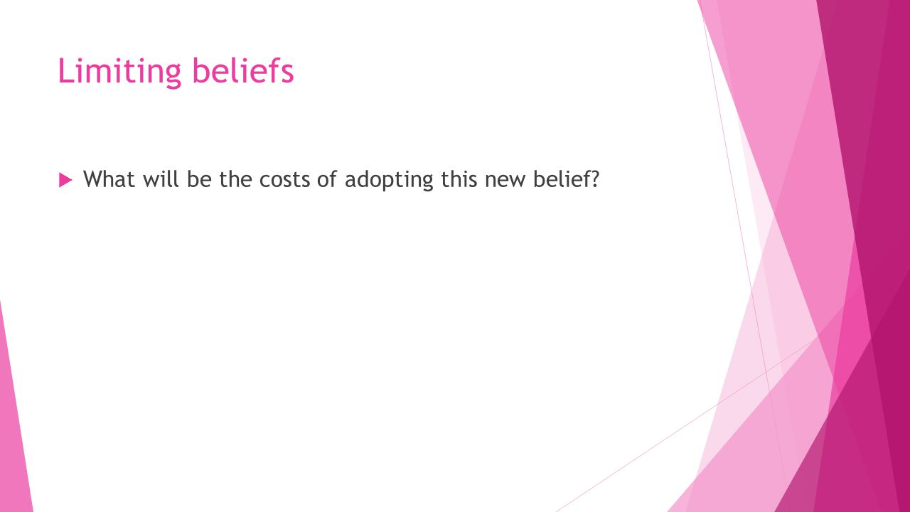 Limiting beliefs  What will be the costs of adopting this new belief