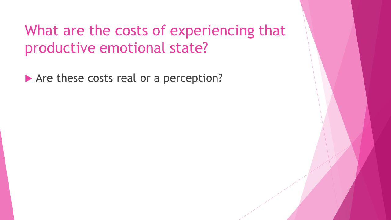What are the costs of experiencing that productive emotional state.