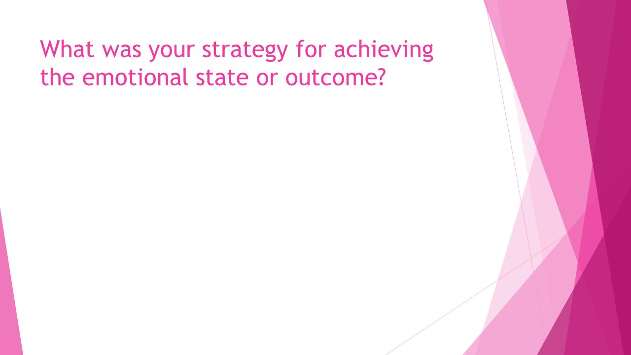 What was your strategy for achieving the emotional state or outcome