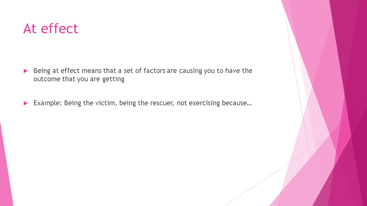 At effect  Being at effect means that a set of factors are causing you to have the outcome that you are getting  Example: Being the victim, being the rescuer, not exercising because…