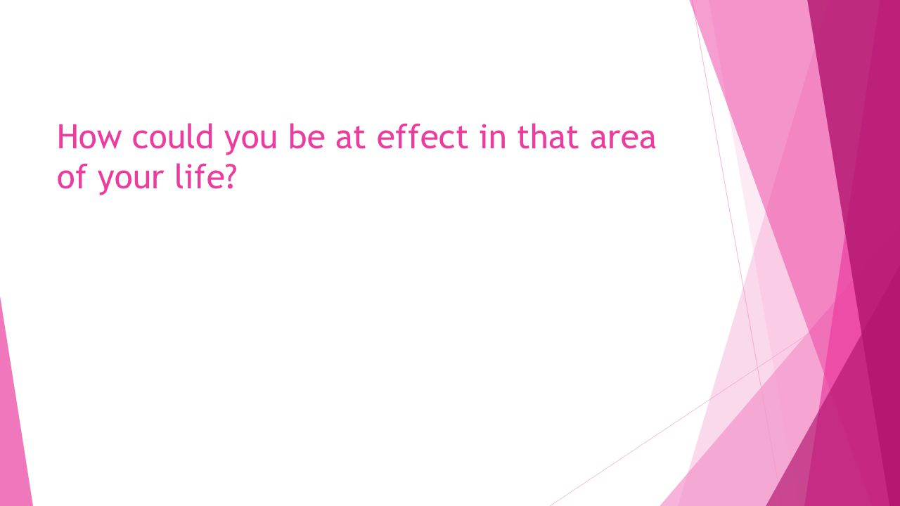 How could you be at effect in that area of your life