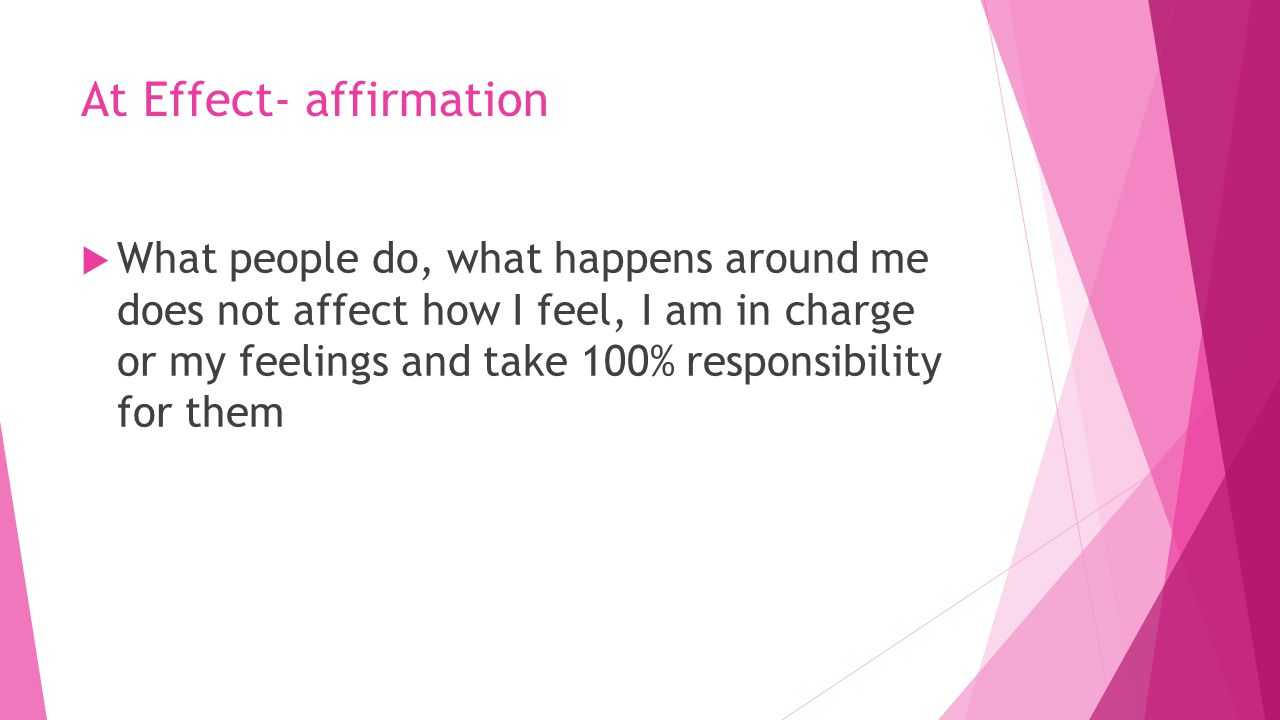 At Effect- affirmation  What people do, what happens around me does not affect how I feel, I am in charge or my feelings and take 100% responsibility for them