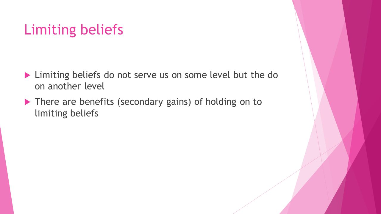 Limiting beliefs  Limiting beliefs do not serve us on some level but the do on another level  There are benefits (secondary gains) of holding on to limiting beliefs