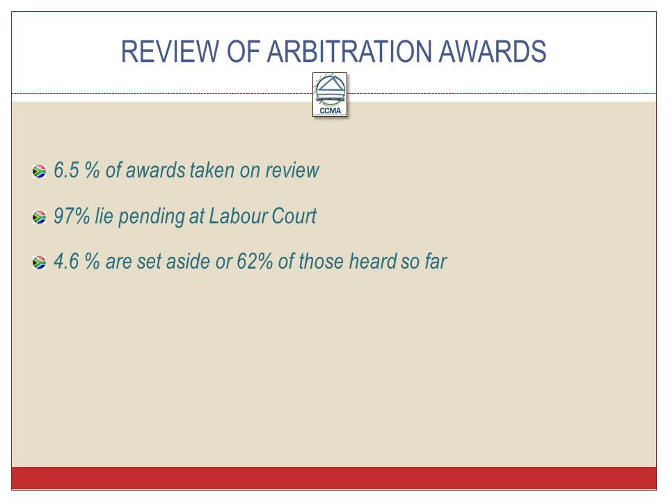 6.5 % of awards taken on review 97% lie pending at Labour Court 4.6 % are set aside or 62% of those heard so far REVIEW OF ARBITRATION AWARDS