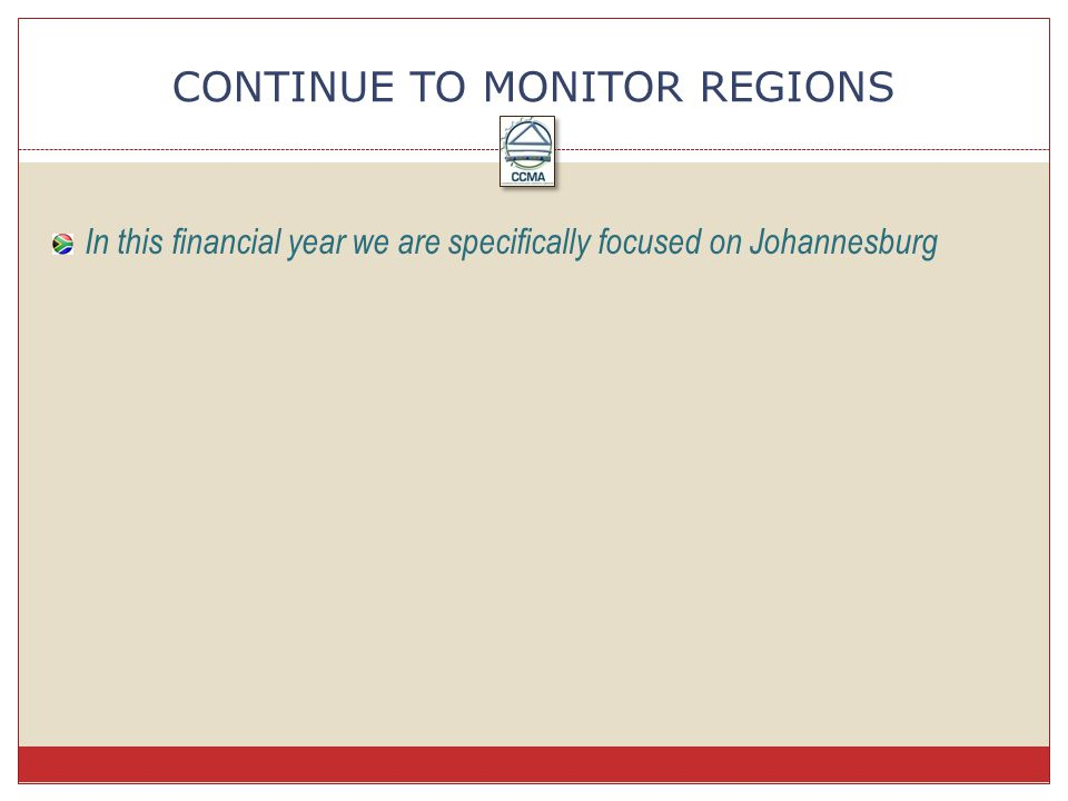 In this financial year we are specifically focused on Johannesburg CONTINUE TO MONITOR REGIONS