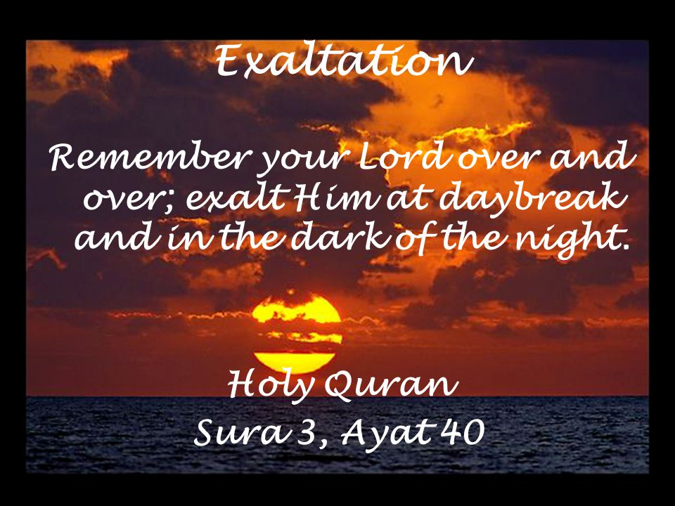 Exaltation Remember your Lord over and over; exalt Him at daybreak and in the dark of the night.