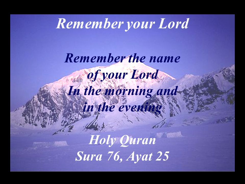 Remember your Lord Remember the name of your Lord In the morning and in the evening Holy Quran Sura 76, Ayat 25