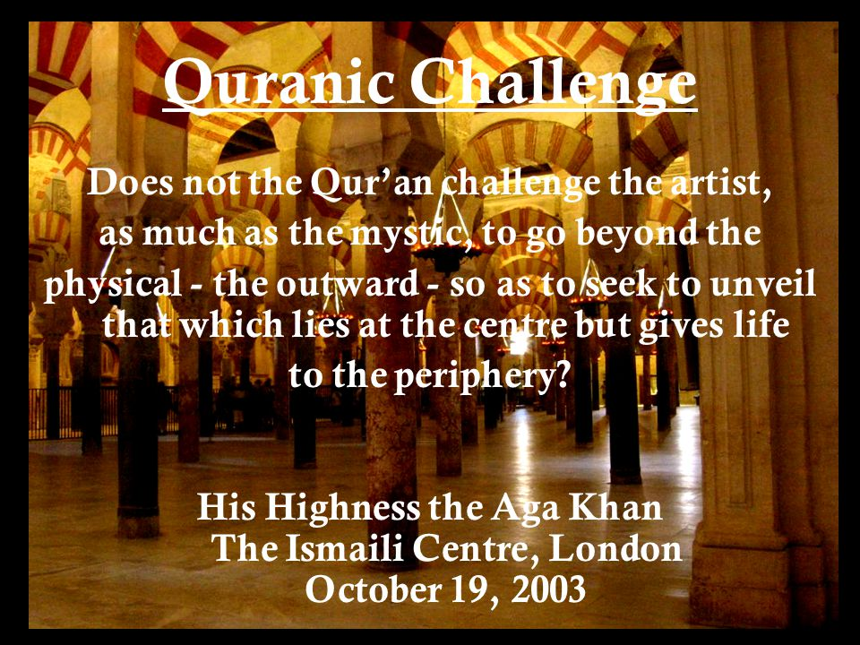 Quranic Challenge Does not the Qur'an challenge the artist, as much as the mystic, to go beyond the physical - the outward - so as to seek to unveil that which lies at the centre but gives life to the periphery.