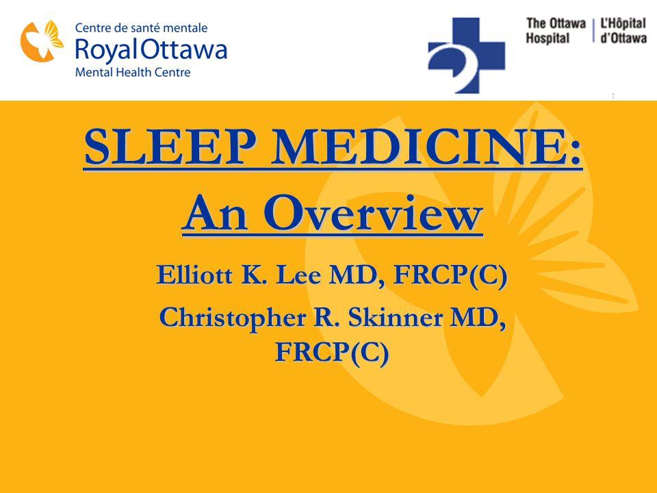Elliott K. Lee MD, FRCP(C) Christopher R. Skinner MD, FRCP(C) SLEEP MEDICINE: An Overview